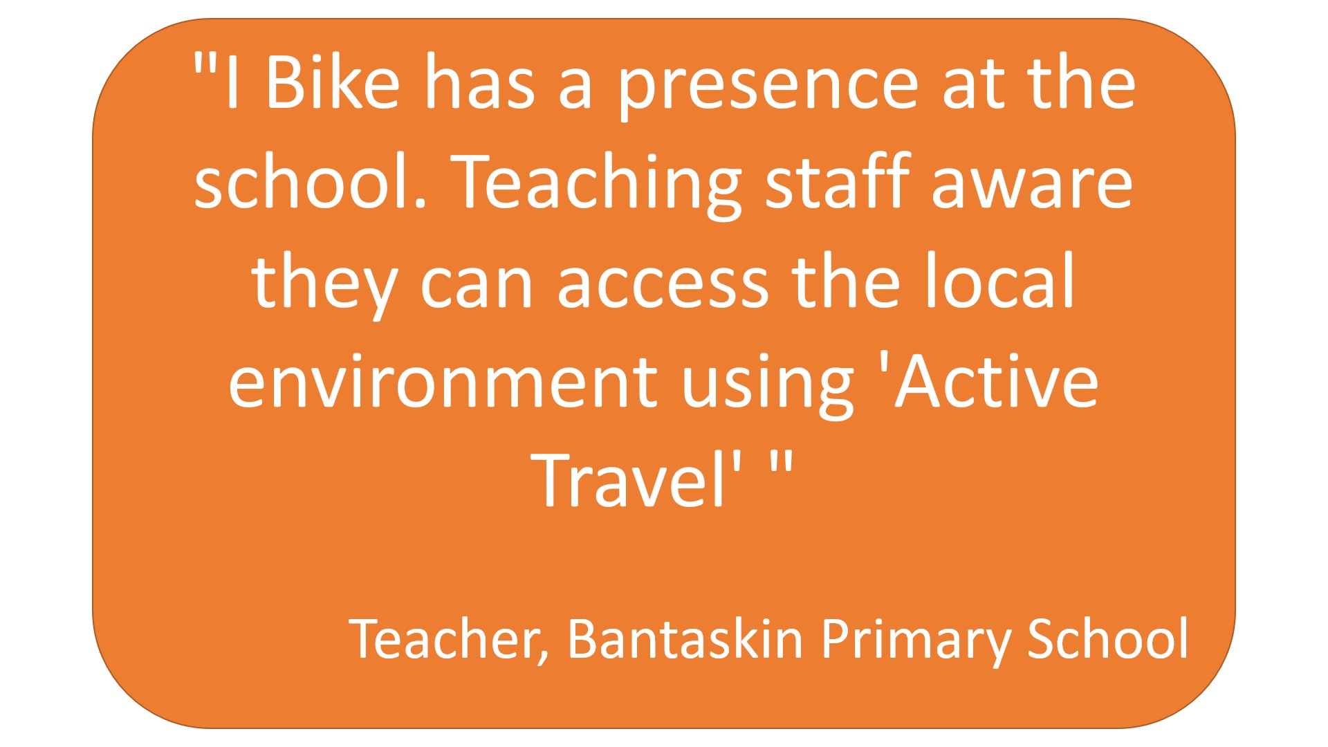 """ I Bike has a presence at the school. Teaching staff are aware they can access the local environment using 'Active Travel'"" Teacher, Bantaskin Primary School"