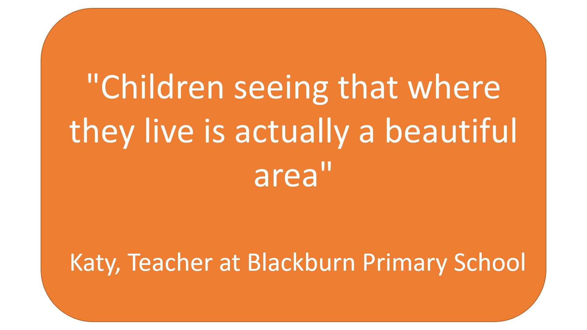 """ Children seeing that where they live is actually a beautiful area"" Katy, a teacher at Blackburn primary"